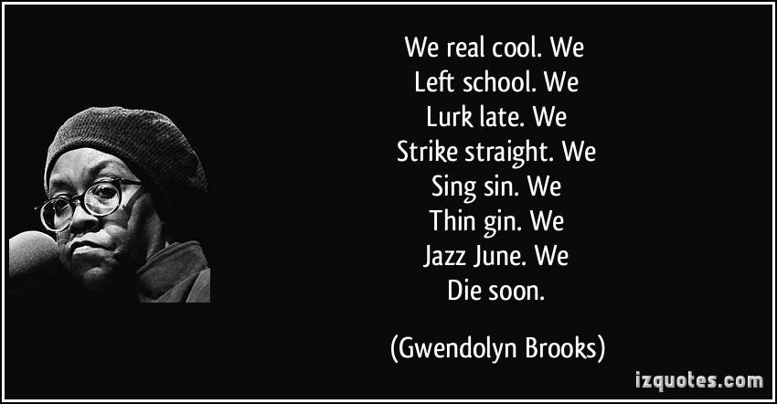 an analysis of gwendolyn brooks poem we real cool Gwendolyn brooks we real cool a poem analysis by: gwendolyn brooks speaker  gwendolyn brooks speaker we real cool we left schoolwe l urk l ate we.